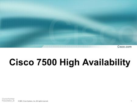 1 Course Number Presentation_ID © 2001, Cisco Systems, Inc. All rights reserved. Cisco 7500 High Availability.