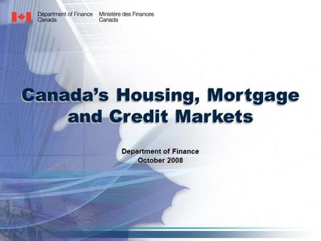 Canada's Housing, Mortgage and Credit Markets Department of Finance October 2008 Department of Finance October 2008.