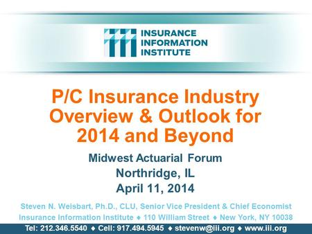 P/C Insurance Industry Overview & Outlook for 2014 and Beyond Midwest Actuarial Forum Northridge, IL April 11, 2014 Steven N. Weisbart, Ph.D., CLU, Senior.