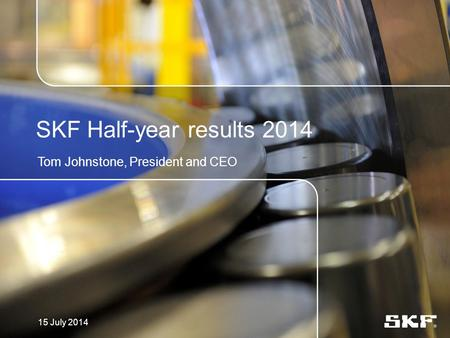 SKF Half-year results 2014 Tom Johnstone, President and CEO 15 July 2014.