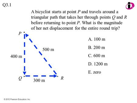 Q3.1 A bicyclist starts at point P and travels around a triangular path that takes her through points Q and R before returning to point P. What is the.