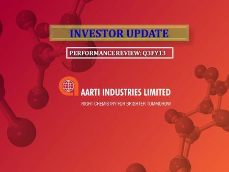 PERFORMANCE REVIEW: Q3FY13 INVESTOR UPDATE. Presentation Path Aarti Industries – Profile Core Strengths Segmental overview Q3 FY13 Segmental Performance.