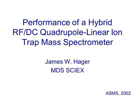 Performance of a Hybrid RF/DC Quadrupole-Linear Ion Trap Mass Spectrometer James W. Hager MDS SCIEX ASMS, 2002.