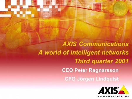 AXIS Communications A world of intelligent networks Third quarter 2001 CEO Peter Ragnarsson CFO Jörgen Lindquist.
