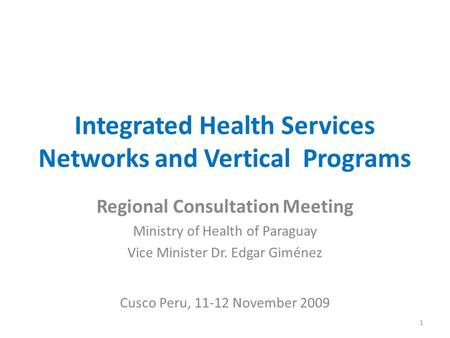 Integrated Health Services Networks and Vertical Programs Regional Consultation Meeting Ministry of Health of Paraguay Vice Minister Dr. Edgar Giménez.