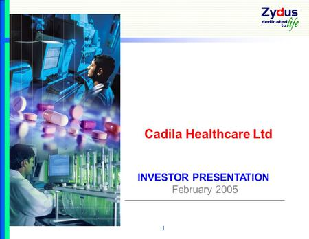 1 INVESTOR PRESENTATION February 2005 Cadila Healthcare Ltd.