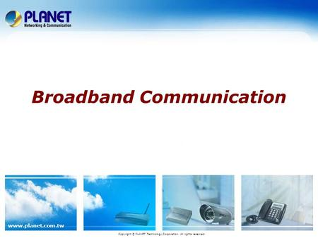 Www.planet.com.tw Broadband Communication Copyright © PLANET Technology Corporation. All rights reserved.