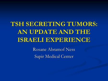 TSH SECRETING TUMORS: AN UPDATE AND THE ISRAELI EXPERIENCE Rosane Abramof Ness Sapir Medical Center.