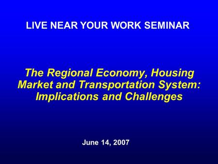 The Regional Economy, Housing Market and Transportation System: Implications and Challenges June 14, 2007 LIVE NEAR YOUR WORK SEMINAR.