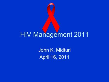HIV Management 2011 John K. Midturi April 16, 2011.