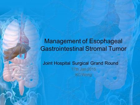 Management of Esophageal Gastrointestinal Stromal Tumor Joint Hospital Surgical Grand Round 17th Jan 2015 KC Wong.