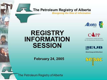 The Petroleum Registry of Alberta The Petroleum Registry of Alberta Energizing the flow of information REGISTRY INFORMATION SESSION February 24, 2005.