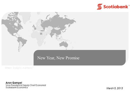 New Year, New Promise Aron Gampel Vice-President & Deputy Chief Economist Scotiabank Economics March 5, 2013.