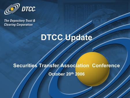DTCC Update Securities Transfer Association Conference October 20 th 2006 DTCC Update Securities Transfer Association Conference October 20 th 2006.