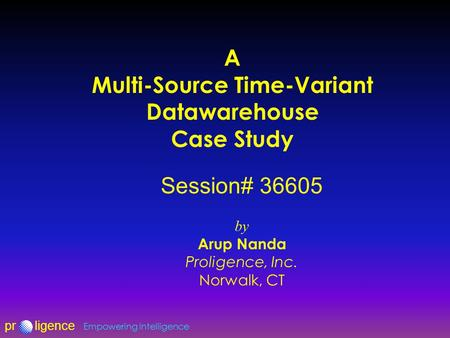 Prligence Empowering Intelligence A Multi-Source Time-Variant Datawarehouse Case Study Session# 36605 by Arup Nanda Proligence, Inc. Norwalk, CT.