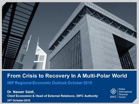 From Crisis to Recovery In A Multi-Polar World IMF Regional Economic Outlook October 2010 Dr. Nasser Saidi, Chief Economist & Head of External Relations,