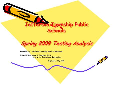 Jefferson Township Public Schools Spring 2009 Testing Analysis Presented to: Jefferson Township Board of Education Presented by: Mary K. Thornton, Ph.D.