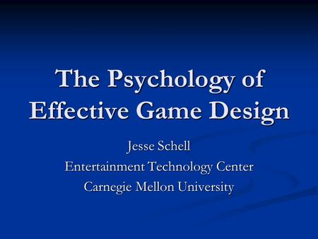 The Psychology of Effective Game Design Jesse Schell Entertainment Technology Center Carnegie Mellon University.