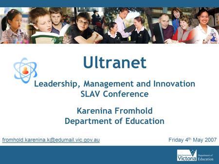 Ultranet Leadership, Management and Innovation SLAV Conference Karenina Fromhold Department of Education Friday 4 th May