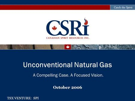 A Compelling Case. A Focused Vision. October 2006 Unconventional Natural Gas TSX VENTURE: SPI.