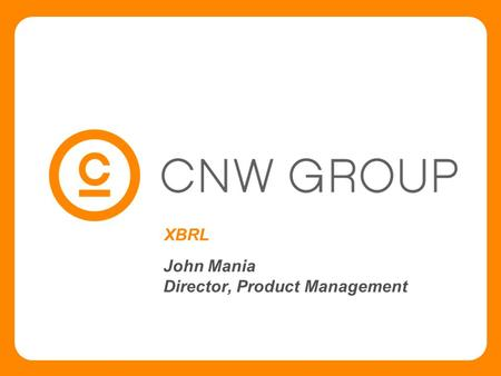 XBRL John Mania Director, Product Management. Slide # 2 CNW Group & XBRL  CNW Group - XBRL involvement on two fronts:  News Release dissemination 