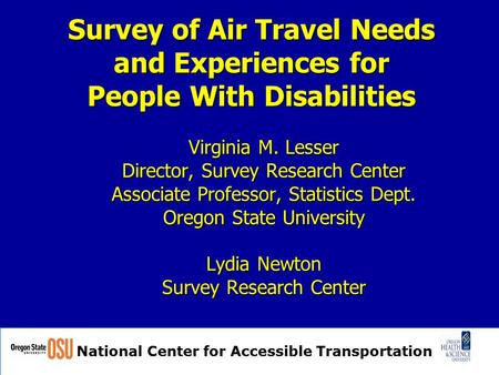 National Center for Accessible Transportation Survey of Air Travel Needs and Experiences for People With Disabilities Virginia M. Lesser Director, Survey.