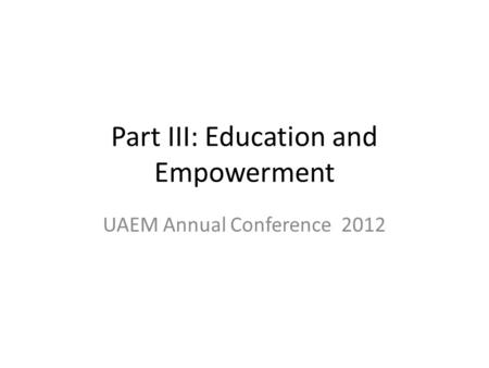 Part III: Education and Empowerment UAEM Annual Conference 2012.