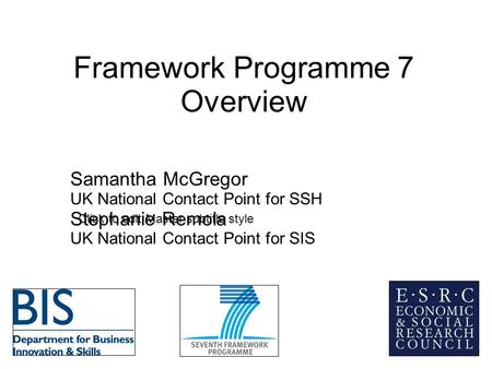 Click to edit Master subtitle style Framework Programme 7 Overview Samantha McGregor UK National Contact Point for SSH Stephanie Remola UK National Contact.