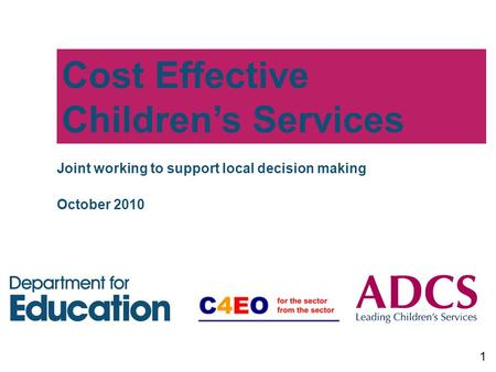 Cost Effective Children's Services 1 Joint working to support local decision making October 2010.