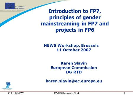 K.S. 11/10/07EC-DG Research / L.41 Introduction to FP7, principles of gender mainstreaming in FP7 and projects in FP6 NEWS Workshop, Brussels 11 October.