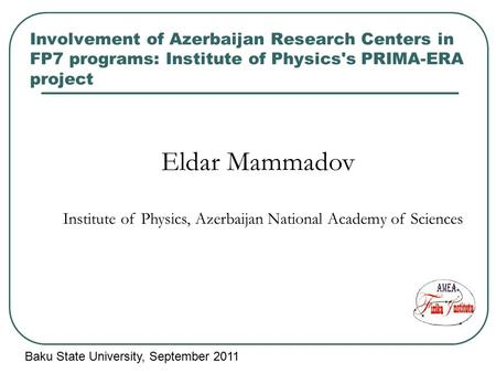 Involvement of Azerbaijan Research Centers in FP7 programs: Institute of Physics's PRIMA-ERA project Eldar Mammadov Institute of Physics, Azerbaijan National.