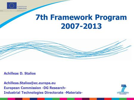 7th Framework Program 2007-2013 Achilleas D. Stalios European Commission -DG Research- Industrial Technologies Directorate.