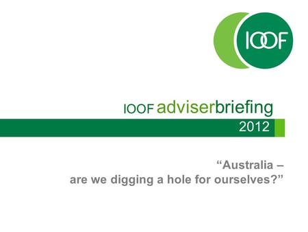 "IOOF adviserbriefing ""Australia – are we digging a hole for ourselves?"" 2012."