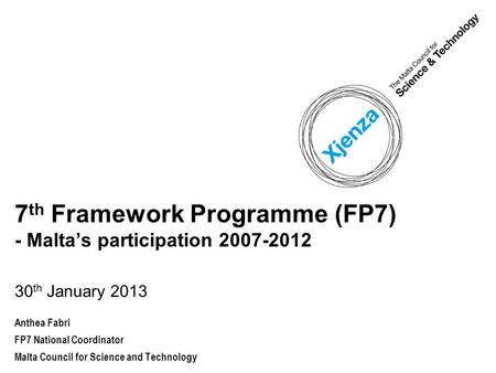 7 th Framework Programme (FP7) - Malta's participation 2007-2012 30 th January 2013 Anthea Fabri FP7 National Coordinator Malta Council for Science and.