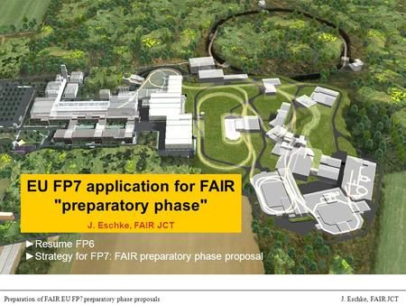 International Accelerator Facility for Beams of Ions and Antiprotons at Darmstadt Preparation of FAIR EU FP7 preparatory phase proposals J. Eschke, FAIR.