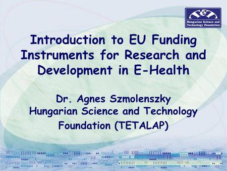 Introduction to EU Funding Instruments for Research and Development in E-Health Dr. Agnes Szmolenszky Hungarian Science and Technology Foundation (TETALAP)