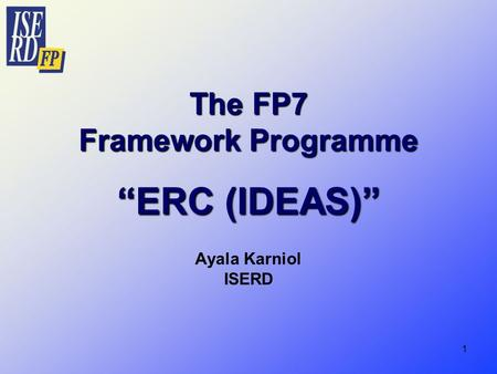 "1 The FP7 Framework Programme ""ERC (IDEAS)"" Ayala Karniol ISERD."
