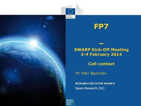 FP7 – SWARP Kick-Off Meeting 3-4 February 2014 Call context Mr Petri Backman RESEARH EXECUTIVE AGENCY Space Research (S2)
