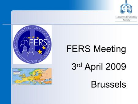 FERS Meeting 3 rd April 2009 Brussels. ERS Brussels Office Who are we? Peter Helms – EU Secretary Nadia Kamel – Scientific Officer Brian Ward – Policy.