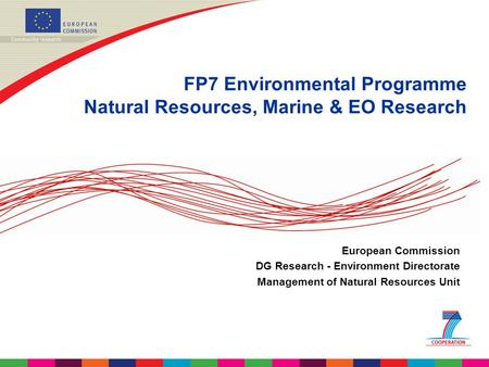 FP7 Environmental Programme Natural Resources, Marine & EO Research European Commission DG Research - Environment Directorate Management of Natural Resources.