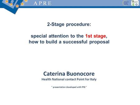 2-Stage procedure: special attention to the 1st stage, how to build a successful proposal Caterina Buonocore Health National contact Point for Italy ""