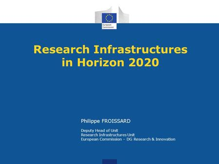 Research Infrastructures in Horizon 2020 Philippe FROISSARD Deputy Head of Unit Research Infrastructures Unit European Commission – DG Research & Innovation.