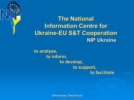 NIP/Ukraine, Olena Koval The National Information Centre for Ukraine-EU S&T Cooperation NIP Ukraine NIP Ukraine to analyse, to analyse, to inform, to inform,