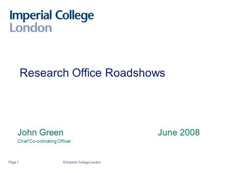 © Imperial College LondonPage 1 Research Office Roadshows John Green June 2008 Chief Co-ordinating Officer.