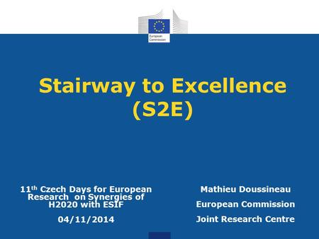 Stairway to Excellence (S2E) Mathieu Doussineau European Commission Joint Research Centre 11 th Czech Days for European Research on Synergies of H2020.