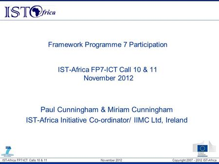 IST-Africa FP7-ICT Calls 10 & 11 November 2012 Copyright 2007 - 2012 IST-Africa Framework Programme 7 Participation IST-Africa FP7-ICT Call 10 & 11 November.