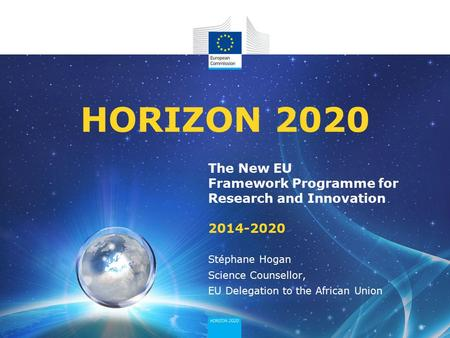 HORIZON 2020 The New EU Framework Programme for Research and Innovation 2014-2020 Stéphane Hogan Science Counsellor, EU Delegation to the African Union.