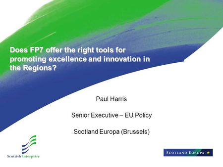 Does FP7 offer the right tools for promoting excellence and innovation in the Regions? Paul Harris Senior Executive – EU Policy Scotland Europa (Brussels)