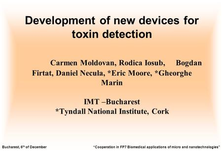 Development of new devices for toxin detection Carmen Moldovan, Rodica Iosub, Bogdan Firtat, Daniel Necula, *Eric Moore, *Gheorghe Marin IMT –Bucharest.