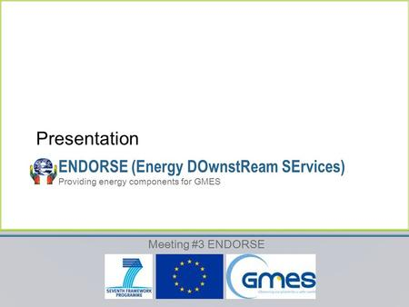Meeting #3 ENDORSE ENDORSE (Energy DOwnstReam SErvices) Providing energy components for GMES Presentation.